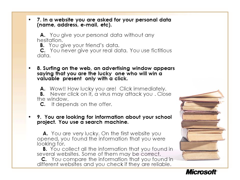 7. In a website you are asked for your personal data (name, address, e-mail, etc). A. You give your personal data without any hesitation. B. You give your friend's data. C. You never give your real data. You use fictitious data.