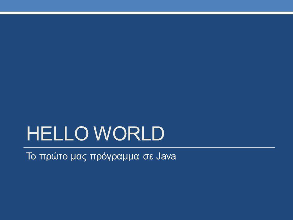 HELLO WORLD Το πρώτο μας πρόγραμμα σε Java