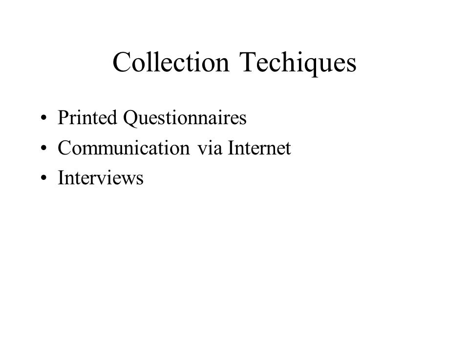 Collection Techiques Printed Questionnaires Communication via Internet