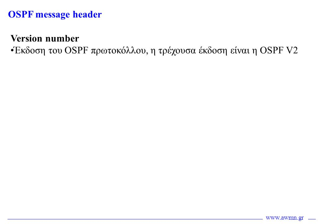 OSPF message header Version number Έκδοση του OSPF πρωτοκόλλου, η τρέχουσα έκδοση είναι η OSPF V2