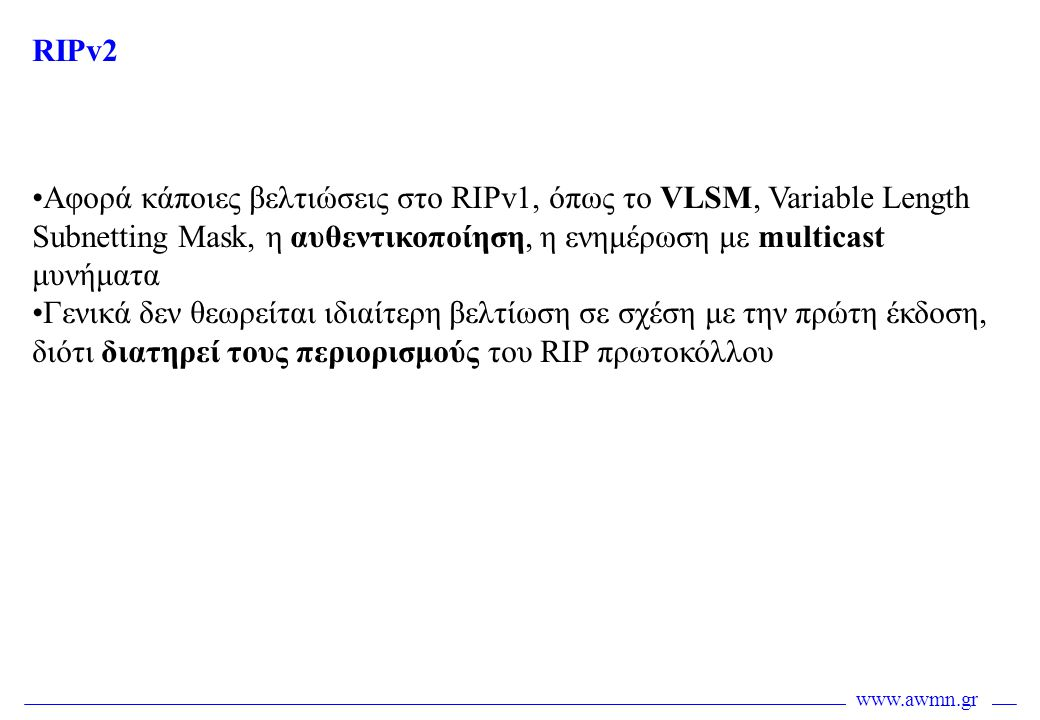 RIPv2 Αφορά κάποιες βελτιώσεις στο RIPv1, όπως το VLSM, Variable Length Subnetting Mask, η αυθεντικοποίηση, η ενημέρωση με multicast μυνήματα.