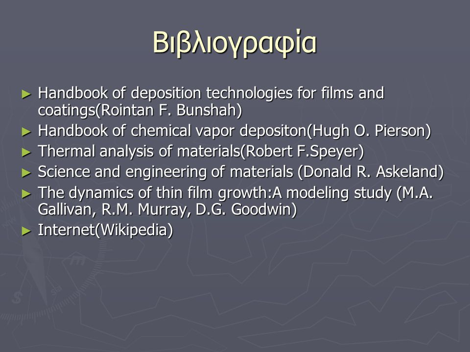 Βιβλιογραφία Handbook of deposition technologies for films and coatings(Rointan F. Bunshah) Handbook of chemical vapor depositon(Hugh O. Pierson)