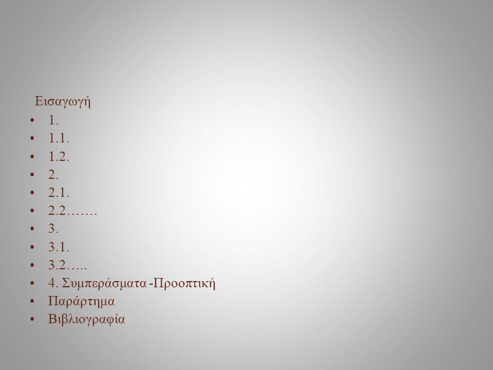 Εισαγωγή 1. 1.1. 1.2. 2. 2.1. 2.2……. 3. 3.1. 3.2….. 4. Συμπεράσματα -Προοπτική. Παράρτημα.