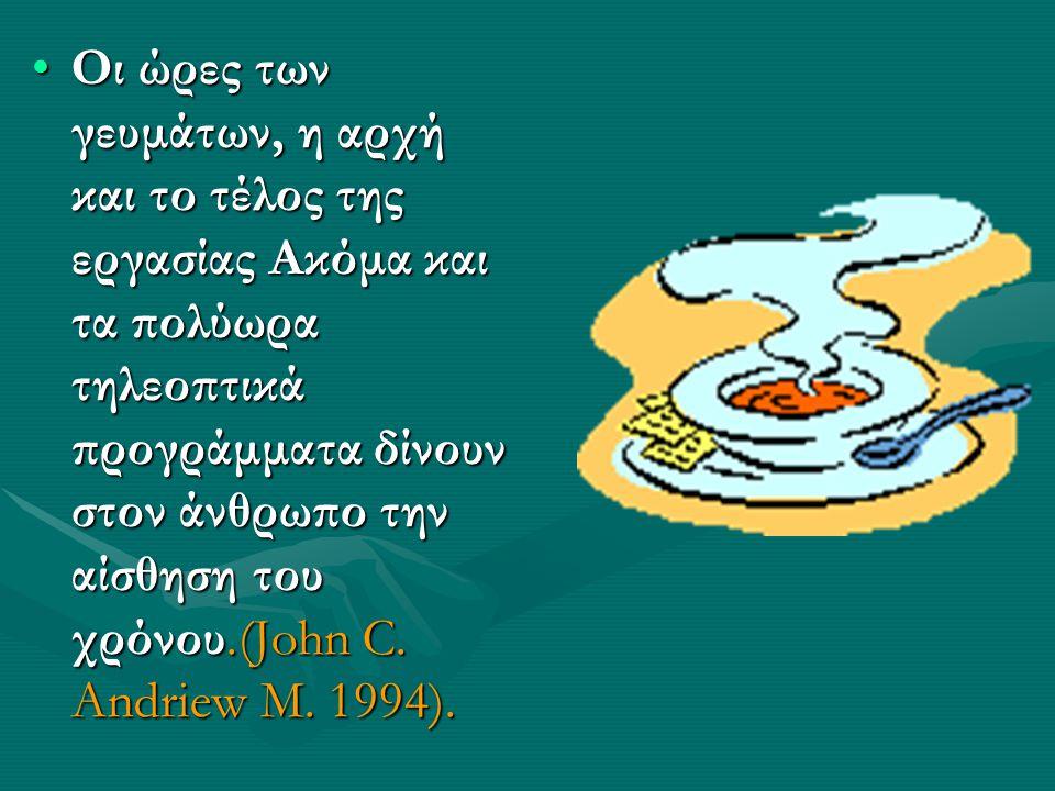 Οι ώρες των γευμάτων, η αρχή και το τέλος της εργασίας Ακόμα και τα πολύωρα τηλεοπτικά προγράμματα δίνουν στον άνθρωπο την αίσθηση του χρόνου.(John C.