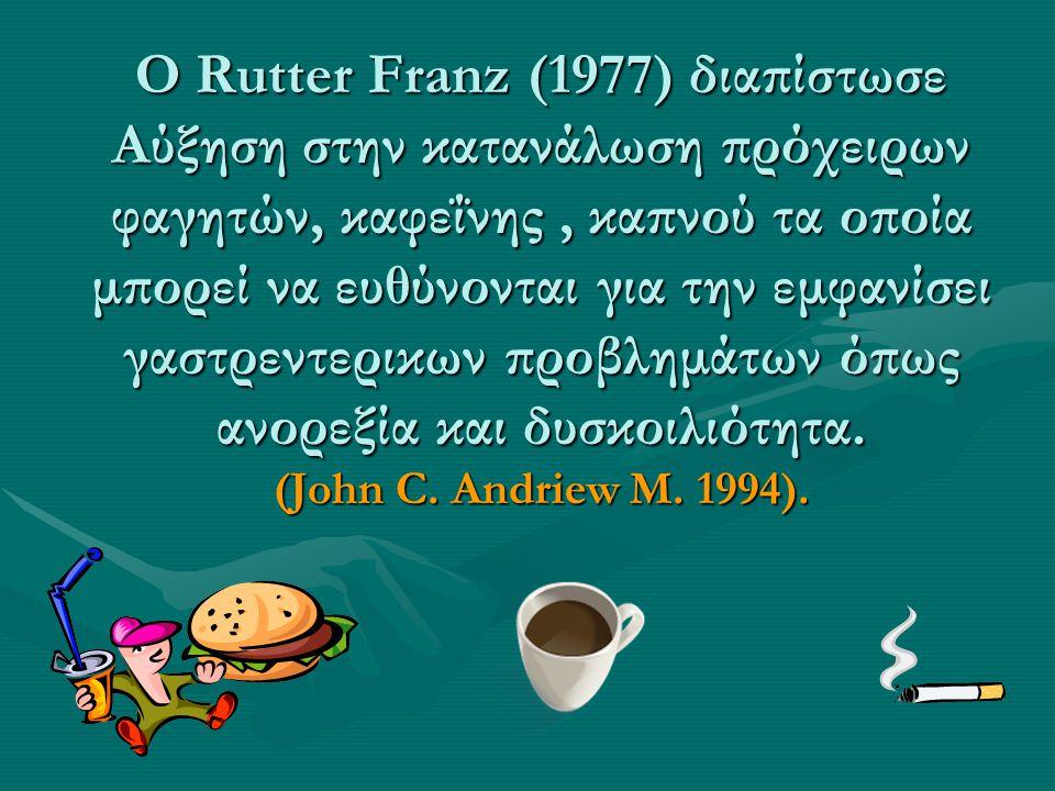 Ο Rutter Franz (1977) διαπίστωσε Αύξηση στην κατανάλωση πρόχειρων φαγητών, καφεΐνης , καπνού τα οποία μπορεί να ευθύνονται για την εμφανίσει γαστρεντερικων προβλημάτων όπως ανορεξία και δυσκοιλιότητα.