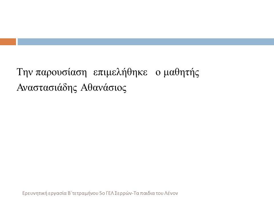 Την παρουσίαση επιμελήθηκε ο μαθητής Αναστασιάδης Αθανάσιος