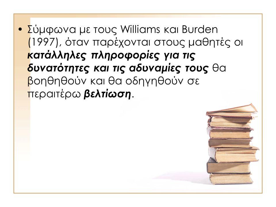 Σύμφωνα με τους Williams και Burden (1997), όταν παρέχονται στους μαθητές οι κατάλληλες πληροφορίες για τις δυνατότητες και τις αδυναμίες τους θα βοηθηθούν και θα οδηγηθούν σε περαιτέρω βελτίωση.