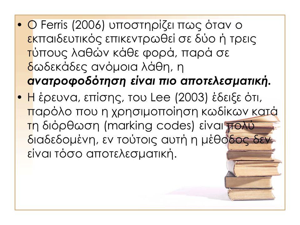 Ο Ferris (2006) υποστηρίζει πως όταν ο εκπαιδευτικός επικεντρωθεί σε δύο ή τρεις τύπους λαθών κάθε φορά, παρά σε δωδεκάδες ανόμοια λάθη, η ανατροφοδότηση είναι πιο αποτελεσματική.