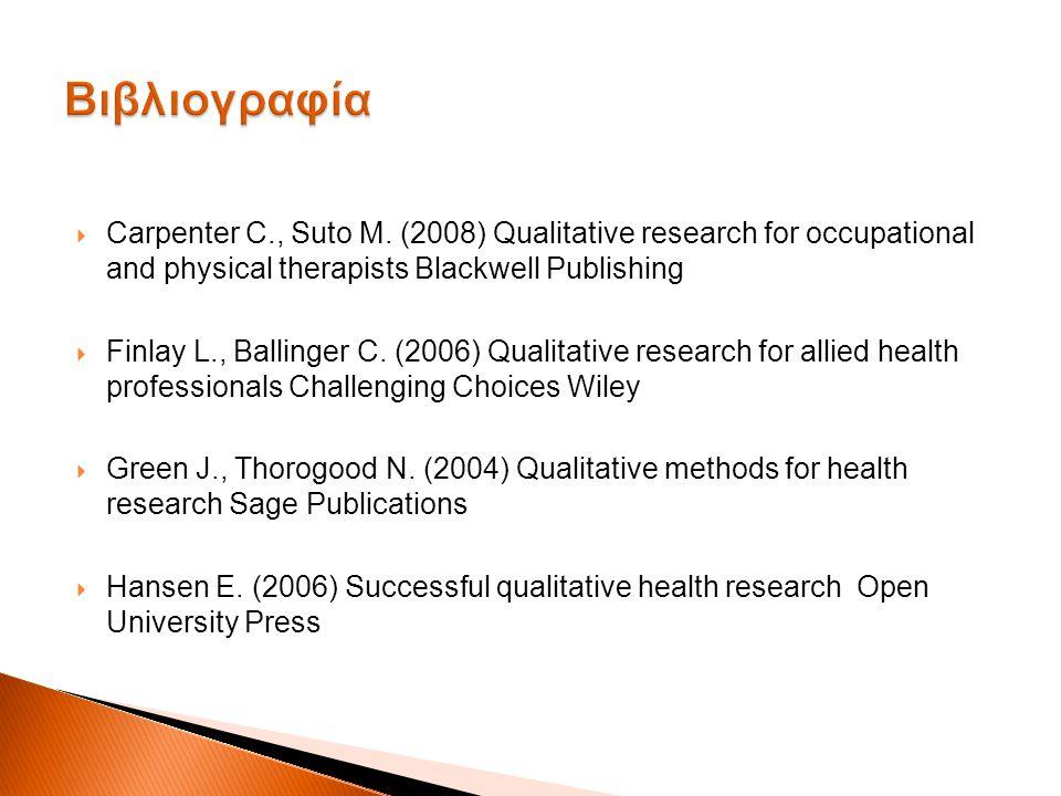 Βιβλιογραφία Carpenter C., Suto M. (2008) Qualitative research for occupational and physical therapists Blackwell Publishing.