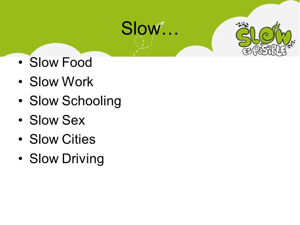Slow… Slow Food Slow Work Slow Schooling Slow Sex Slow Cities