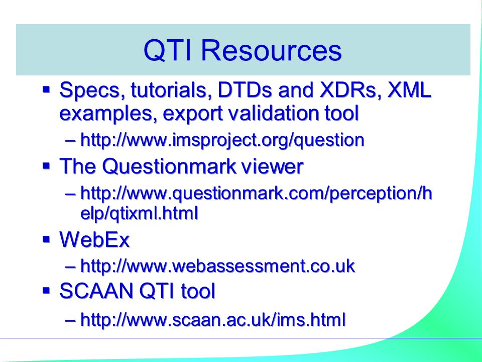 QTI Resources Specs, tutorials, DTDs and XDRs, XML examples, export validation tool. http://www.imsproject.org/question.
