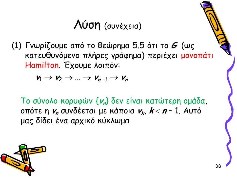 Λύση (συνέχεια) Γνωρίζουμε από το θεώρημα 5.5 ότι το G (ως κατευθυνόμενο πλήρες γράφημα) περιέχει μονοπάτι Hamilton. Έχουμε λοιπόν: