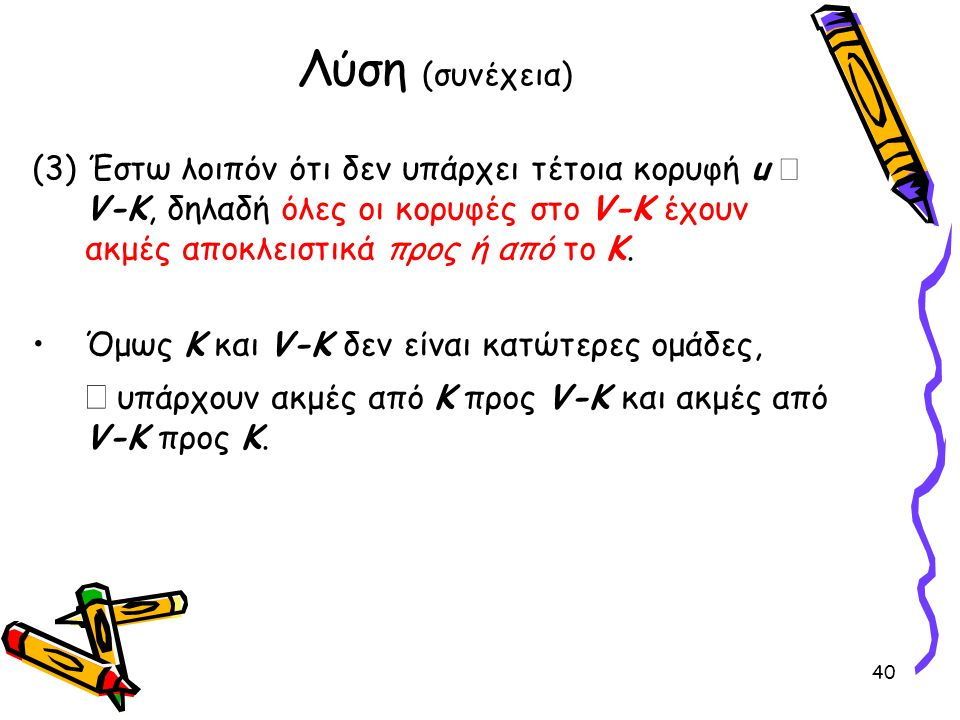 Λύση (συνέχεια) (3) Έστω λοιπόν ότι δεν υπάρχει τέτοια κορυφή u Î V-K, δηλαδή όλες οι κορυφές στο V-K έχουν ακμές αποκλειστικά προς ή από το Κ.