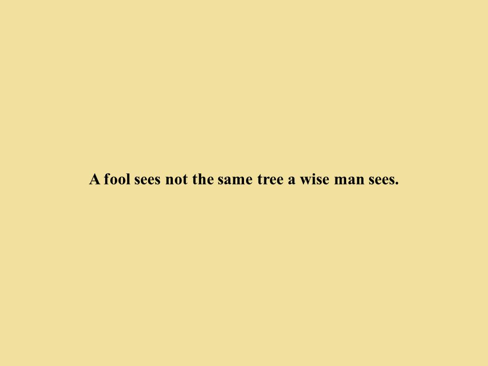 A fool sees not the same tree a wise man sees.