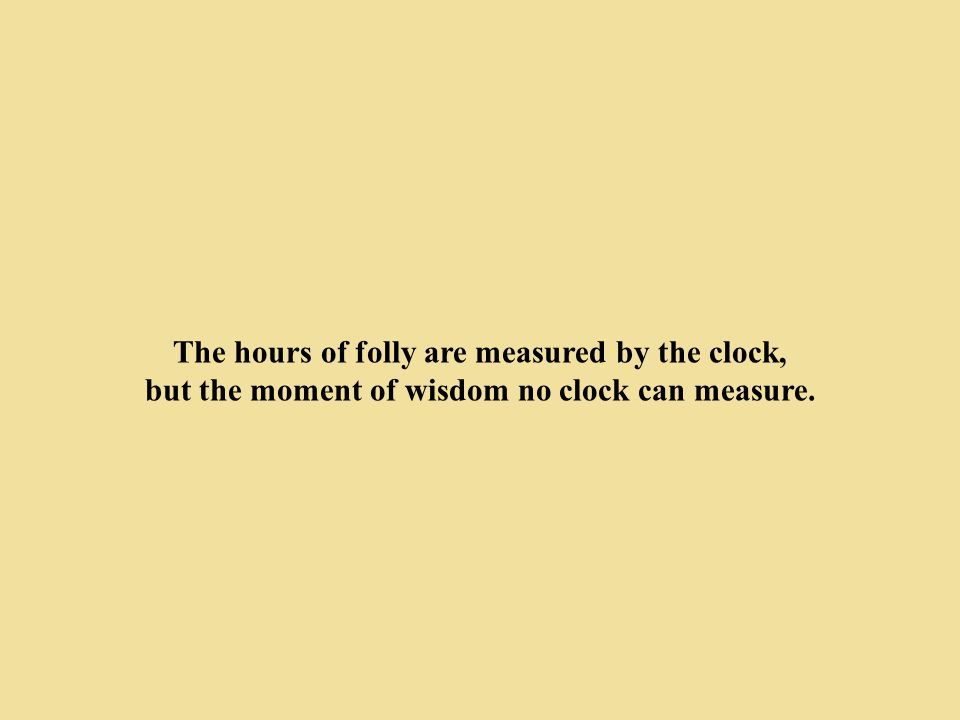 The hours of folly are measured by the clock,
