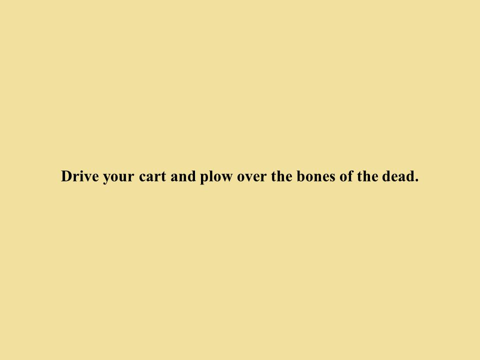 Drive your cart and plow over the bones of the dead.