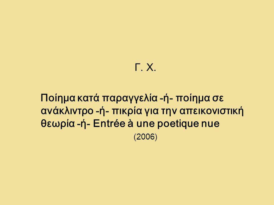 Γ. Χ. Ποίημα κατά παραγγελία -ή- ποίημα σε ανάκλιντρο -ή- πικρία για την απεικονιστική θεωρία -ή- Entrée à une poetique nue.