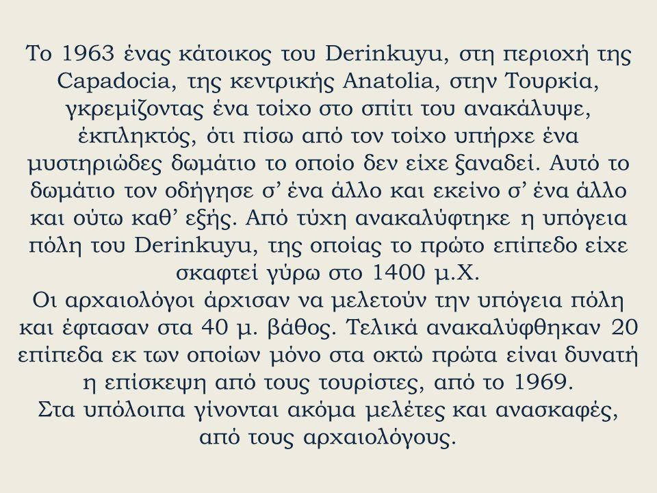 Το 1963 ένας κάτοικος του Derinkuyu, στη περιοχή της Capadocia, της κεντρικής Anatolia, στην Τουρκία, γκρεμίζοντας ένα τοίχο στο σπίτι του ανακάλυψε, έκπληκτός, ότι πίσω από τον τοίχο υπήρχε ένα μυστηριώδες δωμάτιο το οποίο δεν είχε ξαναδεί.
