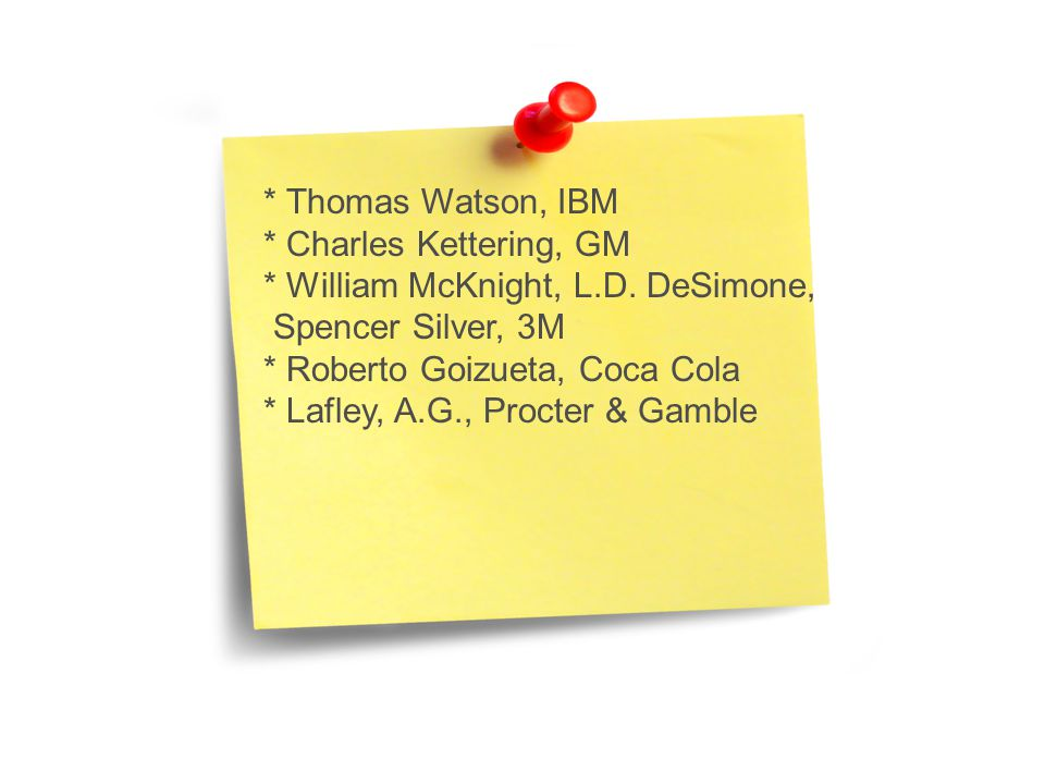 * Thomas Watson, IBM * Charles Kettering, GM. * William McKnight, L.D. DeSimone, Spencer Silver, 3M.