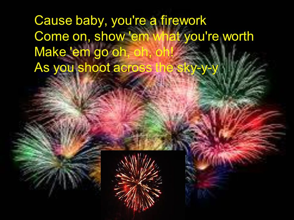 Cause baby, you re a firework Come on, show em what you re worth Make em go oh, oh, oh.