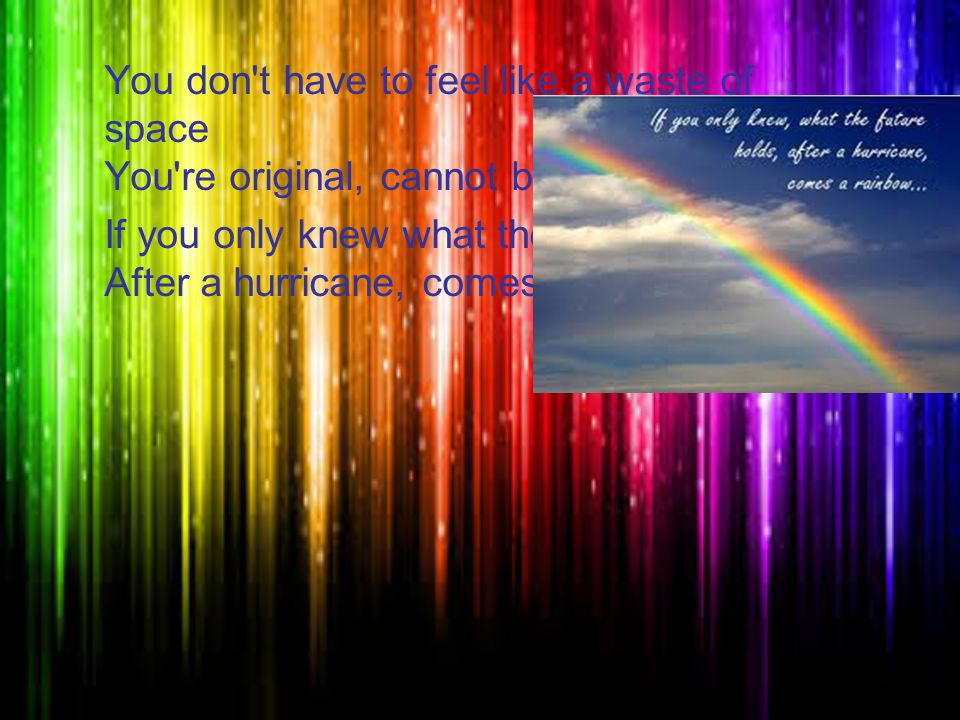 You don t have to feel like a waste of space You re original, cannot be replaced