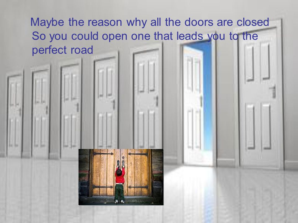 Maybe the reason why all the doors are closed So you could open one that leads you to the perfect road