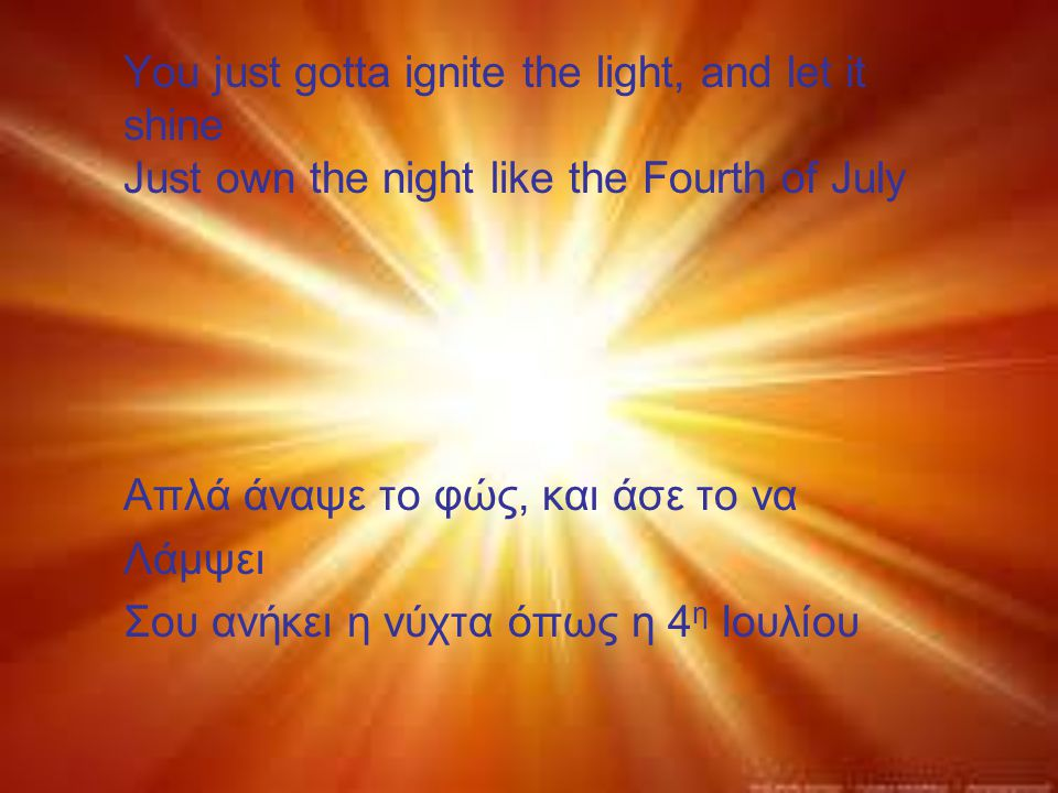 You just gotta ignite the light, and let it shine Just own the night like the Fourth of July