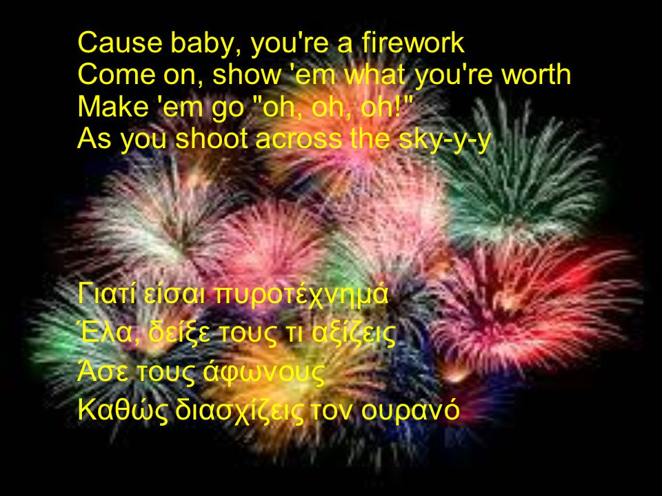 Cause baby, you re a firework Come on, show em what you re worth Make em go oh, oh, oh! As you shoot across the sky-y-y