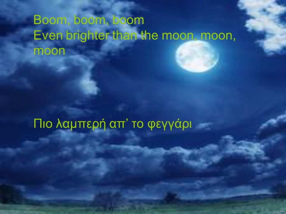 Boom, boom, boom Even brighter than the moon, moon, moon