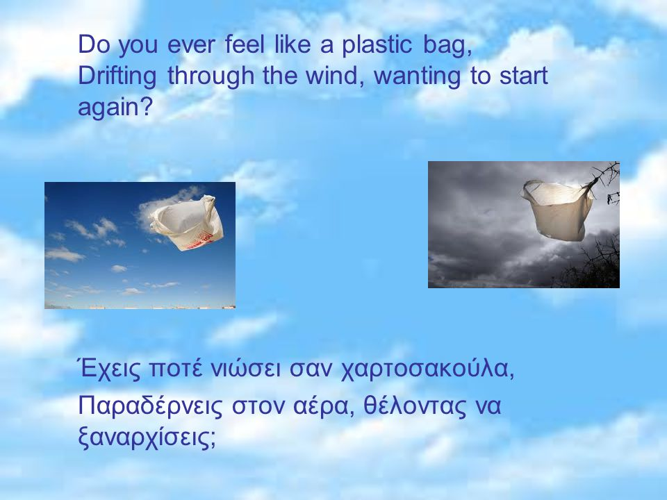 Do you ever feel like a plastic bag, Drifting through the wind, wanting to start again