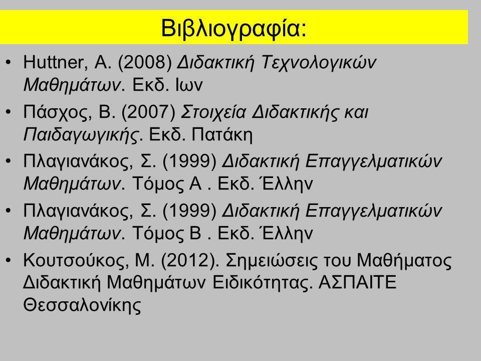 Βιβλιογραφία: Huttner, A. (2008) Διδακτική Τεχνολογικών Μαθημάτων. Εκδ. Ιων. Πάσχος, Β. (2007) Στοιχεία Διδακτικής και Παιδαγωγικής. Εκδ. Πατάκη.