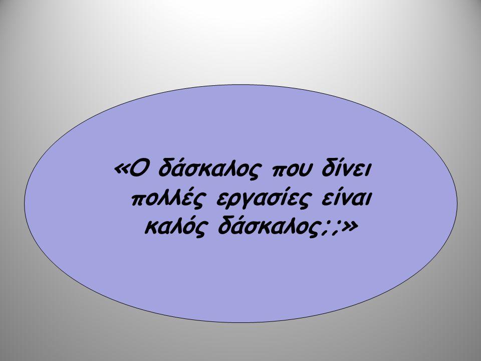 «Ο δάσκαλος που δίνει πολλές εργασίες είναι καλός δάσκαλος;;»