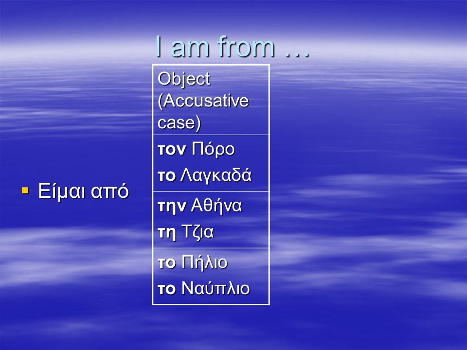 I am from … Είμαι από Object (Accusative case) τον Πόρο το Λαγκαδά