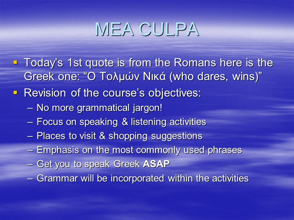 MEA CULPA Today's 1st quote is from the Romans here is the Greek one: Ο Τολμών Νικά (who dares, wins)
