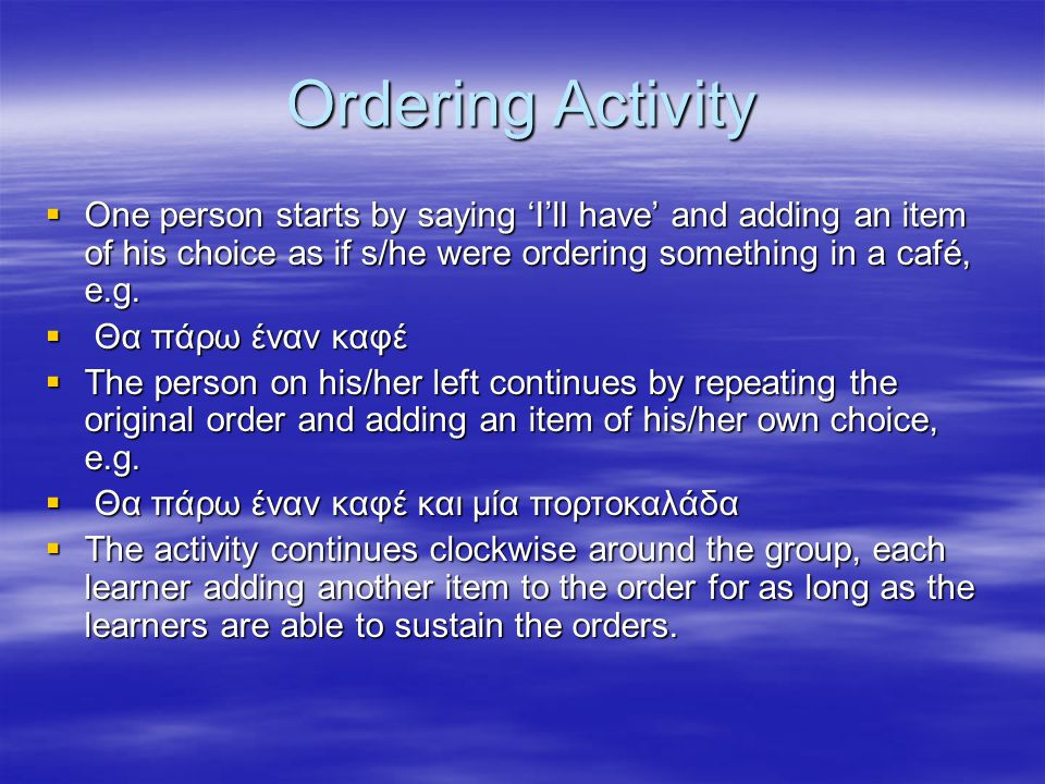Ordering Activity One person starts by saying 'I'll have' and adding an item of his choice as if s/he were ordering something in a café, e.g.