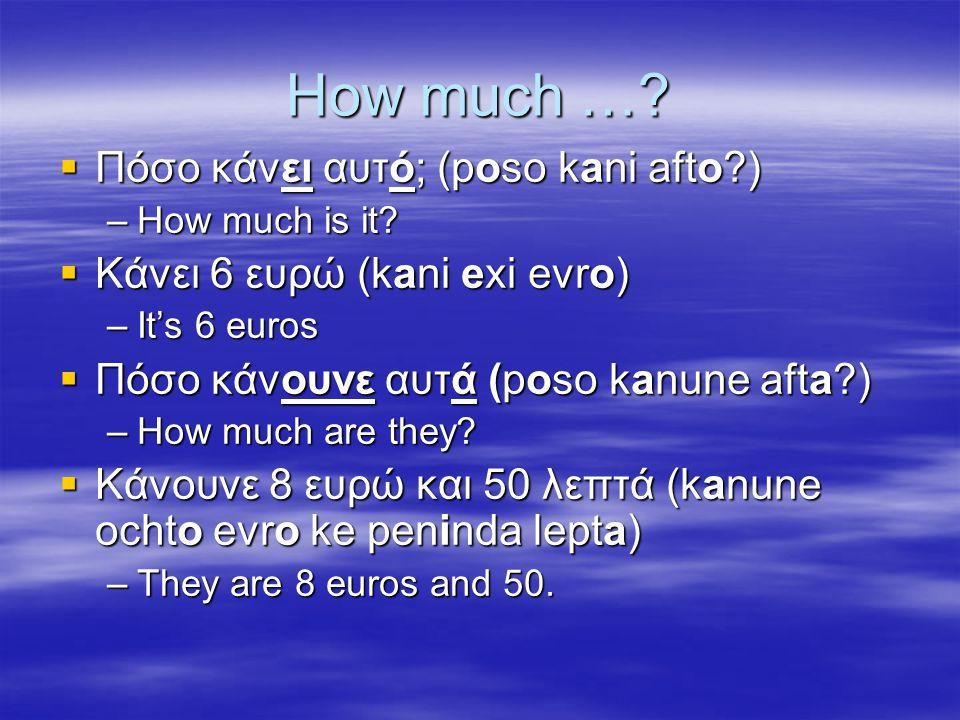 How much … Πόσο κάνει αυτό; (poso kani afto )