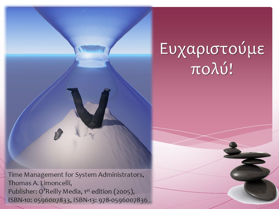 Ευχαριστούμε πολύ! Time Management for System Administrators, Thomas A. Limoncelli, Publisher: O Reilly Media, 1st edition (2005),