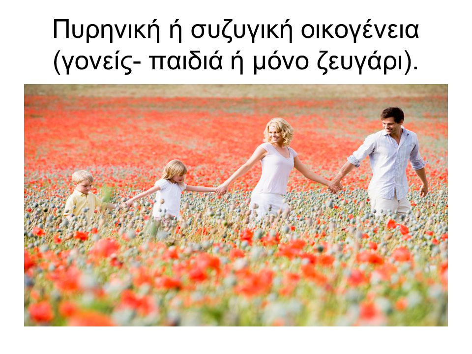 Πυρηνική ή συζυγική οικογένεια (γονείς- παιδιά ή μόνο ζευγάρι).