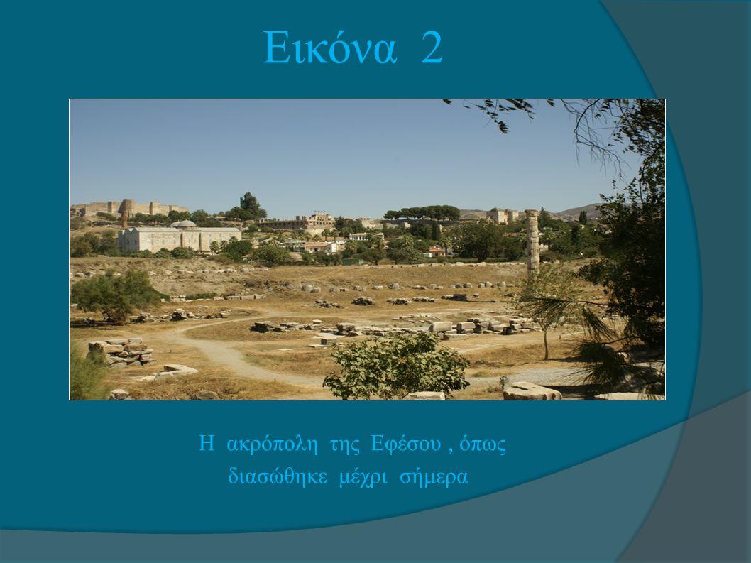 Εικόνα 2 Η ακρόπολη της Εφέσου , όπως διασώθηκε μέχρι σήμερα