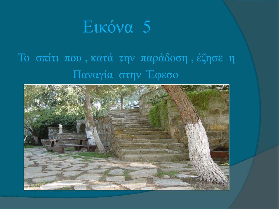 Εικόνα 5 Το σπίτι που , κατά την παράδοση , έζησε η Παναγία στην Έφεσο