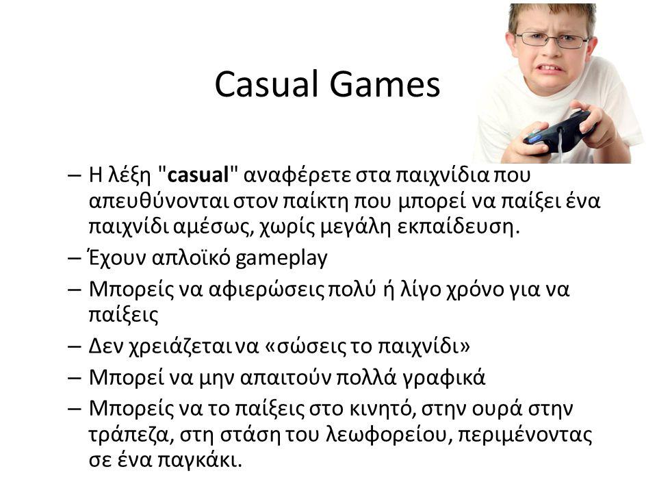 Casual Games Η λέξη casual αναφέρετε στα παιχνίδια που απευθύνονται στον παίκτη που μπορεί να παίξει ένα παιχνίδι αμέσως, χωρίς μεγάλη εκπαίδευση.