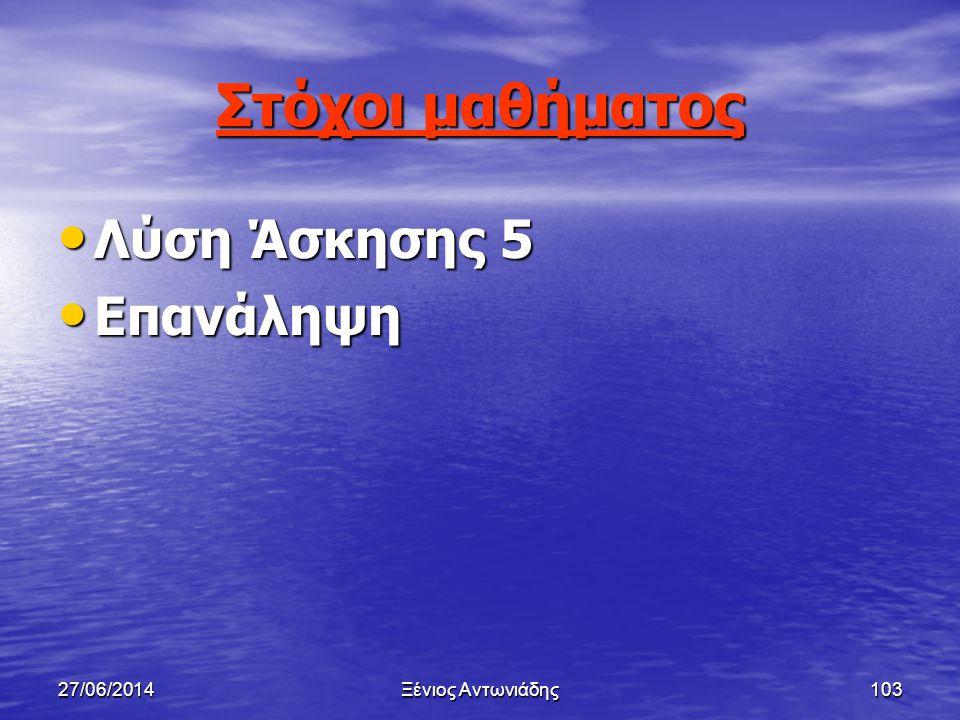 Στόχοι μαθήματος Λύση Άσκησης 5 Επανάληψη 03/04/2017 Ξένιος Αντωνιάδης