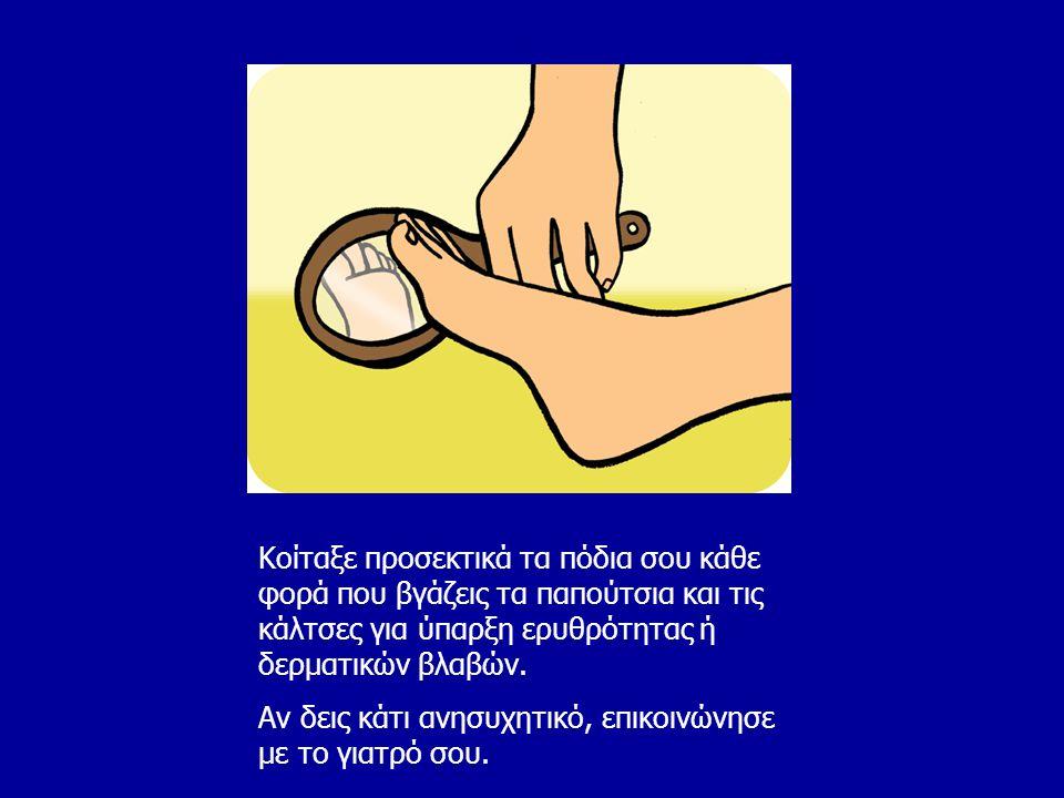 Κοίταξε προσεκτικά τα πόδια σου κάθε φορά που βγάζεις τα παπούτσια και τις κάλτσες για ύπαρξη ερυθρότητας ή δερματικών βλαβών.