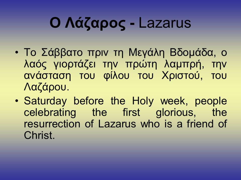 Ο Λάζαρος - Lazarus Το Σάββατο πριν τη Μεγάλη Βδομάδα, ο λαός γιορτάζει την πρώτη λαμπρή, την ανάσταση του φίλου του Χριστού, του Λαζάρου.