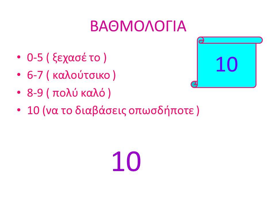 10 ΒΑΘΜΟΛΟΓΙΑ 0-5 ( ξεχασέ το ) 6-7 ( καλούτσικο ) 8-9 ( πολύ καλό )
