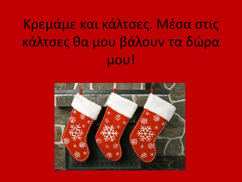 Κρεμάμε και κάλτσες. Μέσα στις κάλτσες θα μου βάλουν τα δώρα μου!