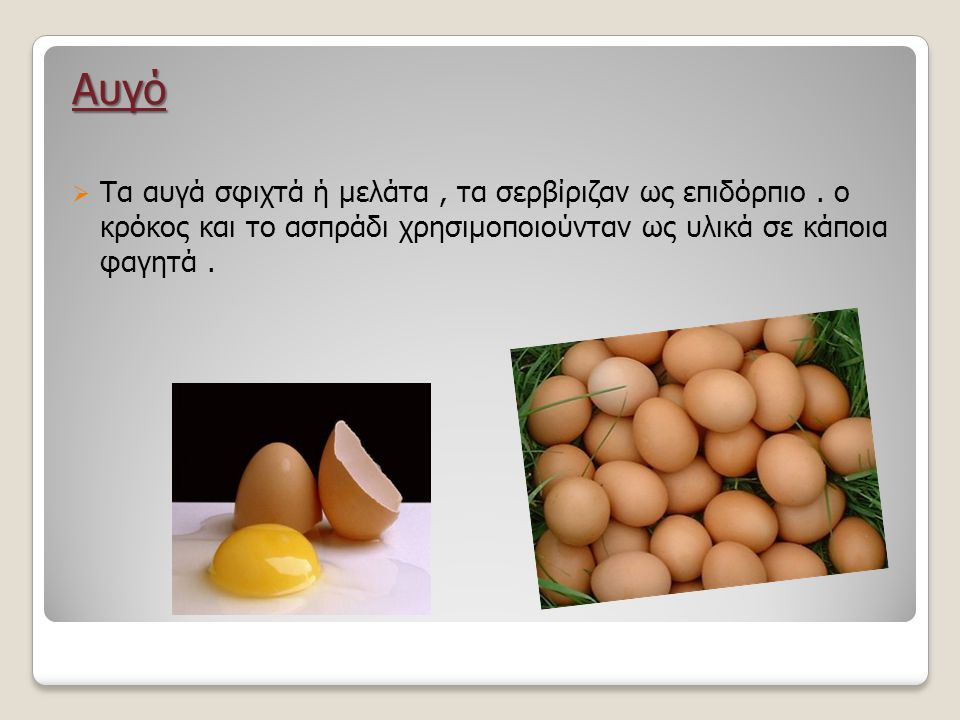 Αυγό Τα αυγά σφιχτά ή μελάτα , τα σερβίριζαν ως επιδόρπιο .