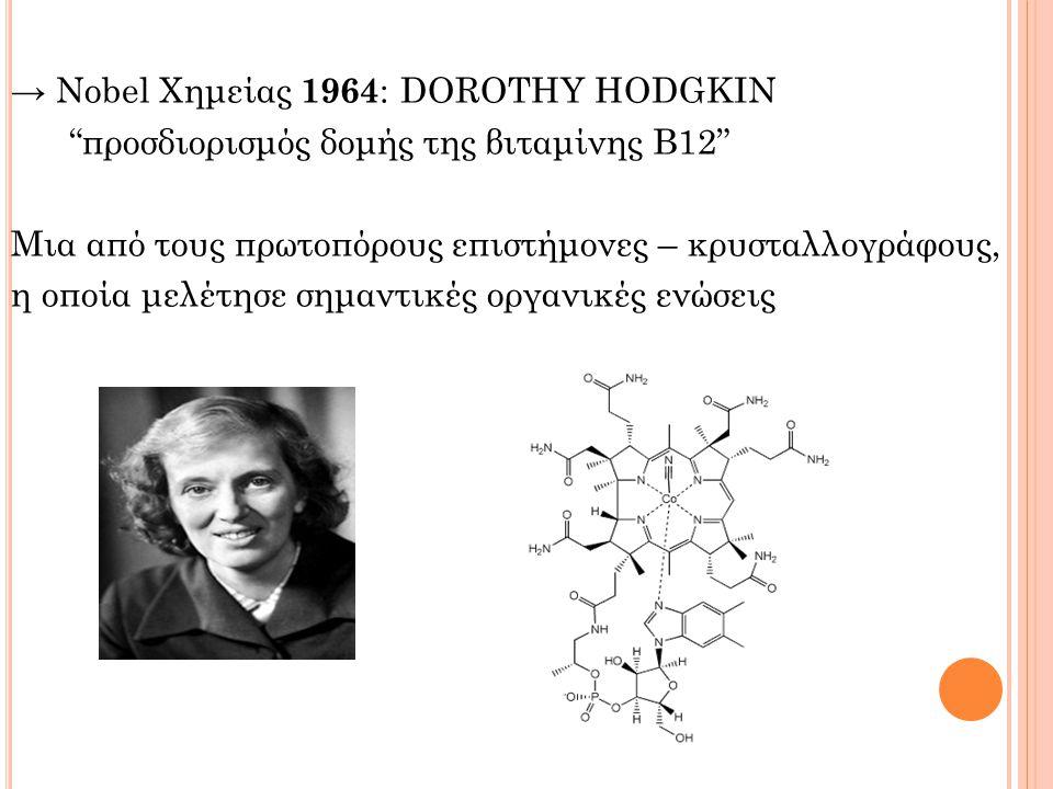 → Nobel Χημείας 1964: DOROTHY HODGKIN προσδιορισμός δομής της βιταμίνης Β12 Μια από τους πρωτοπόρους επιστήμονες – κρυσταλλογράφους, η οποία μελέτησε σημαντικές οργανικές ενώσεις