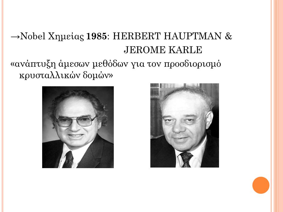 →Nobel Χημείας 1985: HERBERT HAUPTMAN & JEROME KARLE «ανάπτυξη άμεσων μεθόδων για τον προσδιορισμό κρυσταλλικών δομών»