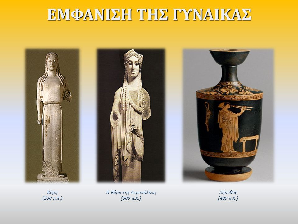 ΕΜΦΑΝΙΣΗ ΤΗΣ ΓΥΝΑΙΚΑΣ Κόρη (530 π.Χ.) Η Κόρη της Ακροπόλεως (500 π.Χ.)